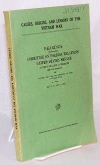 image of Causes, origins, and lessons of the Vietnam War; hearings before the Committee on Foreign Relations, United States Senate, ninety-second congress, second session on causes, origins, and lessons of the Vietnam War, May 9, 10, and 11, 1972
