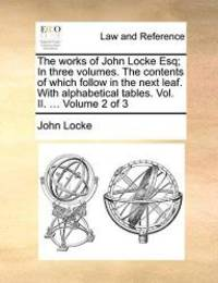 image of The works of John Locke Esq; In three volumes. The contents of which follow in the next leaf. With alphabetical tables. Vol. II. ...  Volume 2 of 3