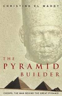 The Pyramid Builder: Cheops  the Man behind the Great Pyramid