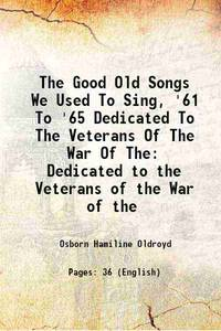 The Good Old Songs We Used To Sing, '61 To '65 Dedicated To The Veterans Of The War Of The...