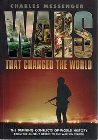 Wars That Changed The World: The Defining Conflicts Of World History From The Ancient Greeks To The War On Terror