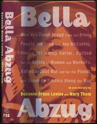 Bella Abzug: How One Tough Broad from the Bronx Fought Jim Crow and Joe McCarthy, Pissed Off Jimmy Carter, Battled for the Rights of Women and Workers, Rallied Against War and for the Planet, and Shook Up Politics Along the Way