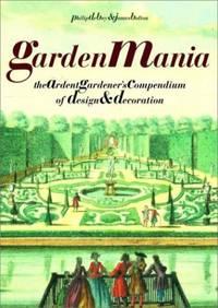 Garden Mania: The Ardent Gardener's Compendium of Design and Decoration