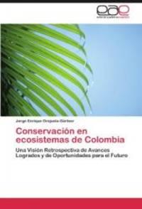 Conservación en ecosistemas de Colombia: Una Visión Retrospectiva de Avances Logrados y de Oportunidades para el Futuro (Spanish Edition) by Jorge Enrique Orejuela-Gärtner - 2012-03-14