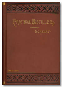 MONZERT'S PRACTICAL DISTILLER AN EXHAUSTIVE TREATISE ON THE ART OF DISTILLING AND RECTIFYING SPIRITUOUS LIQUORS AND ALCOHOL ... WITH OTHER VALUABLE INFORMATION FOR DISTILLERS, COMPOUNDERS AND LIQUOR DEALERS ...