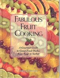 Fabulous Fruit Cooking : A Gourmet Guide to Great Fruit Dishes from Soup to Sorbet