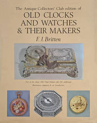 The Antique Collectors' Club edition of old clock and watches & their makers; being an historical and descriptive account of the different styles of clocks and watches of the past in England and abroad, to which is added a list of eleven thousand makers.