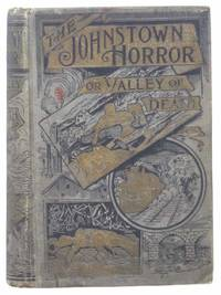The Johnstown Horror!!!; or, Valley of Death, Being a Complete and Thrilling Account of the Awful Floods and Their Appalling Ruin. Containing Graphic Descriptions of the Terrible Rush of Waters; the Great Destruction of Houses, Factories, Churches, Towns, and Thousands of Human Lives; Heart-Rending Scenes of Agony, Separation of Loved Ones, Panic-Stricken Multitudes and Their Frantic Efforts to Escape a Horrible Fate. Comprising Thrilling Tales of Heroic Deeds; Narrow Escapes from the Jaws of Death; Frightful Havoc by Fire; Dreadful Sufferings of Survivors; Plundering Bodies of Victims, etc., together with Magnificent Exhibitions of Popular Sympathy; Quick Aid from Every City and State; Millions of Dollars Sent for the Relief of the Stricken Sufferers. Fully Illustrated with Scenes of the Great Calamity