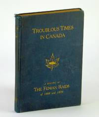 Troublous Times in Canada - A History of the Fenian Raids of 1866 and 1870