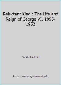 Reluctant King : The Life and Reign of George VI, 1895-1952