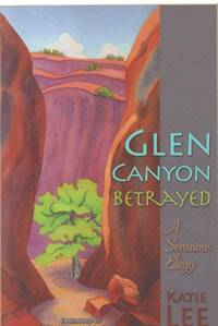 Glen Canyon Betrayed - A Sensuous Elegy