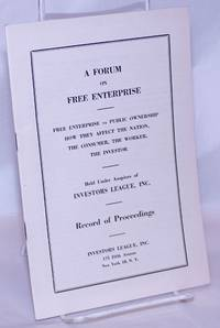 image of A Forum on Free Enterprise: Free Enterprise vs. Public Ownership; How they affect the nation, the consumer, the worker, the investor. Held under the auspices of Investors League, Inc. Record of Proceedings