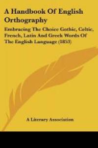 A Handbook Of English Orthography: Embracing The Choice Gothic, Celtic, French, Latin And Greek...