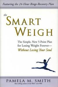 The Smart Weigh : The Simple  5 Point Plan to Losing Weight Forever Without Losing Your Soul