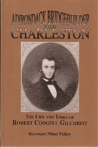 Adirondack Bridgebuilder From Charleston the Life and Times of Robert Codgell Gilchrist