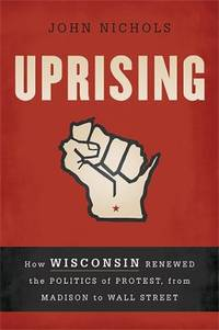 image of Uprising : How Wisconsin Renewed the Politics of Protest, from Madison to Wall Street