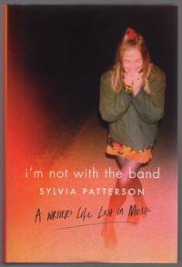 I'M NOT WITH THE BAND: A WRITER'S LIFE IN MUSIC by  Sylvia Patterson - First Edition - 2016 - from Champ & Mabel Collectibles (SKU: H13178)