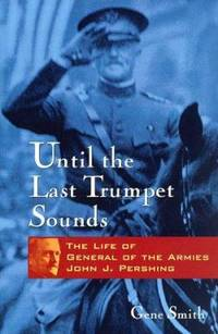 Until the Last Trumpet Sounds : The Life of General of the Armies John J. Pershing