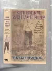 But Didn't We Have Fun?: An Informal History of Baseball's Pioneer Era, 1843-1870
