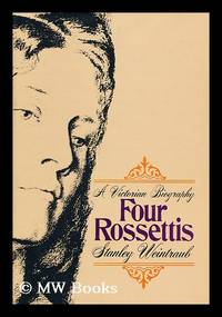 Four Rossettis : a Victorian biography / by Stanley Weintraub