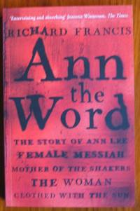 Ann the Word The Story of Ann Lee, Female Messiah, Mother of the Shakers,  the Woman Clothed with the Sun