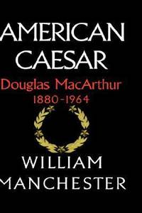 American Caesar - Douglas Macarthur, 1880-1964