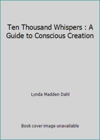 Ten Thousand Whispers : A Guide to Conscious Creation by Lynda Madden Dahl - 1995