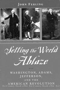 Setting the World Ablaze Washington, Adams, Jefferson, and the American Revolution by  John Ferling - First Edition - 2000 - from Ed Conroy Bookseller and Biblio.com