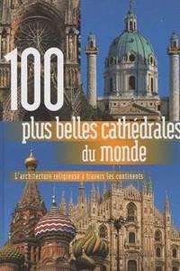 100 plus belles cathédrales du monde : l'architecture religieuse à travers les 5 continents