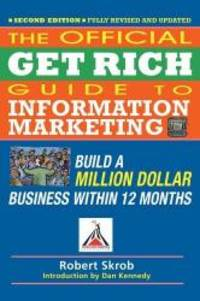 The Official Get Rich Guide to Information Marketing: Build a Million Dollar Business Within 12...