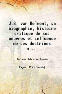 J.B. van Helmont, sa biographie, histoire critique de ses oeuvres et influence de ses doctrines...