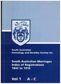 SOUTH AUSTRALIAN MARRIAGES INDEX OF REGISTRATIONS 1842 TO 1916 In 5  Volumes, Vol. 1 a -C, Vol. 2 D -H, Vol. 3 I - M, Vol. 4 N - S, Vol. 5 T - Z