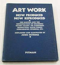 Art Work How Produced How Reproduced. The Making and the Reproduction of Drawings, Water Colors, Oil Paintings, Monotypes, Block Prints, Lithographs, Etchings etc.