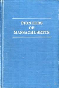 The Pioneers of Massachusetts, A descriptive List, Drawn From Town Records of the Colonies, Towns and Churches, and Other Contemporaneous Documents