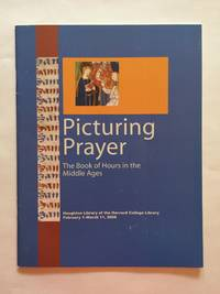 Picturing Prayer: The Book of Hours in the Middle Ages. Houghton Library of the Harvard College...