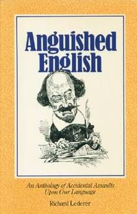 Anguished English - an Anthology of Accidental Assaults Upon Our Language