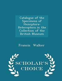 Catalogue of the Specimens of Hemiptera Heteroptera in the Collection of the British Museum   Scholar's Choice Edition