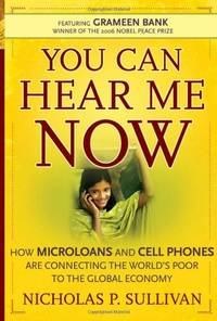 You Can Hear Me Now: How Microloans and Cell Phones are Connecting the World?s Poor To the Global...