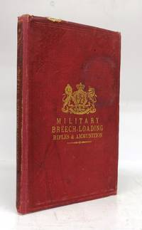 Military Breech-Loading Rifles; with detailed notes on the Snider and Martini-Henry Rifles, and Boxer Ammunition