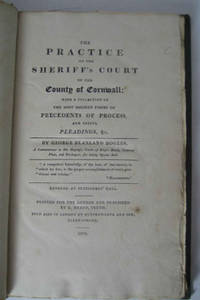 The Practice of the Sheriff's Court of the County of Cornwall; with a collection of the most modern forms of precedents of process, and useful pleadings, &c