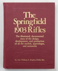 The Springfield 1903 Rifles: The Illustrated, Documented Story of the Design, Development and Production of All the Models of Appendages and Accessories