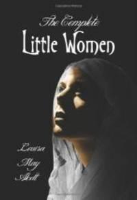 The Complete Little Women - Little Women, Good Wives, Little Men, Jo's Boys by Louisa May Alcott - 2012-02-04