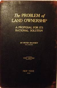 THE PROBLEM OF LAND OWNERSHIP: A PROPOSAL FOR ITS RATIONAL SOLUTION by  Peter BALINSKY - Hardcover - 1919 - from Antic Hay Books (SKU: 46246)