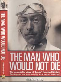 The Man Who Would Not Die: The Remarkable Story of 'Lucky' Herschel McKee Barnstormer, war hero, test pilot, motor racer, scoundrel: The Remarkable Life of Herschel McKee by Stephen Olvey - 1st  Edition - 2008 - from Dereks Transport Books and Biblio.co.uk