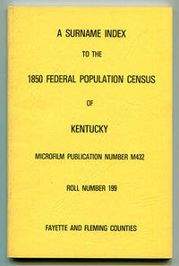 A Surname Index to the 1850 Federal Population Census of Kentucky. Microfilm Publication Number M432. Roll Number 199. Fayette and Fleming Counties.
