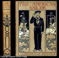 THE AMERICAN SAILOR. Being the Complete and Connected Story of the Development and Deeds of the American Sailor on Merchant Vessel and Man-of -War from the Discovery of America to 1900