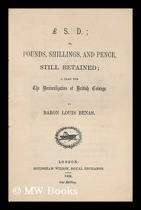 £.S.D.; or, Pounds, shillings, and pence still retained; a plan for the decimalization of...