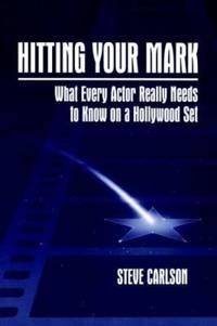 Hitting Your Mark : What Every Actor Really Needs to Know on a Hollywood Set