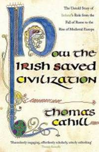 How the Irish Saved Civilization: The Untold Story of Ireland's Heroic Role from the Fall of Rome...