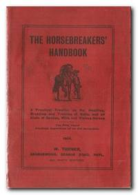 The Horsebreakers' Handbook  A Practical Treatise on the Handling,  Breaking, and Training of Colts, and All Kinds of Savage, Wild and Vicious  Horses: The Fixty Years Practical Experience of an Old Horseman